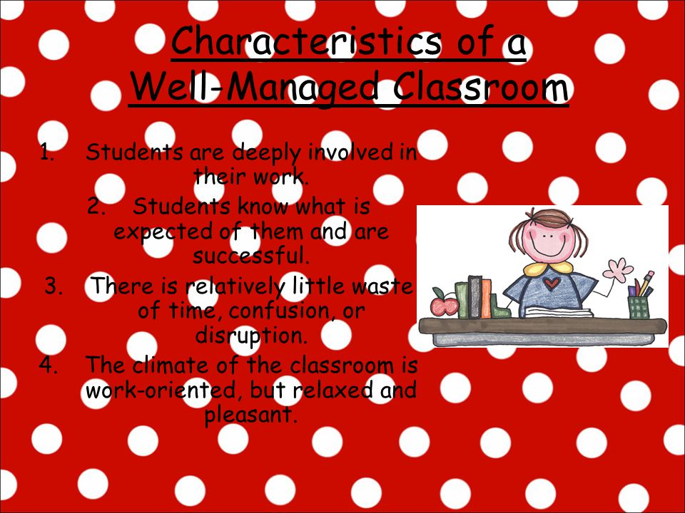 Characteristics of a Well-Managed Classroom 1.Students are deeply involved in their work. 2.Students know what is expected of them and are successful.