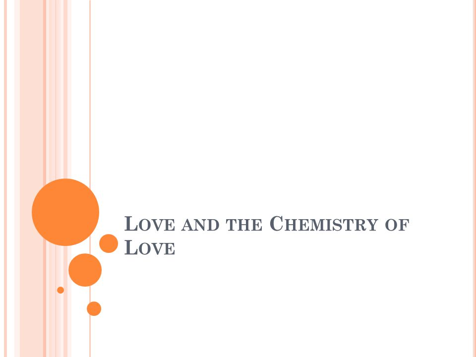 L OVE AND THE C HEMISTRY OF L OVE