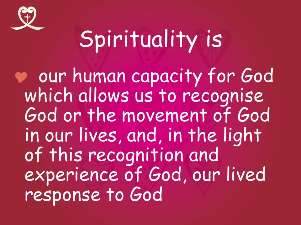 Spirituality is our human capacity for God which allows us to recognise God or the movement of God in our lives, and, in the light of this recognition