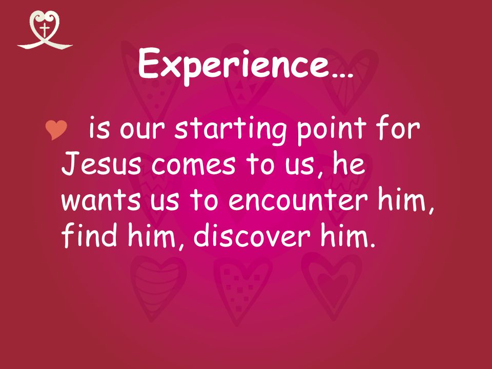 Experience… is our starting point for Jesus comes to us, he wants us to encounter him, find him, discover him.