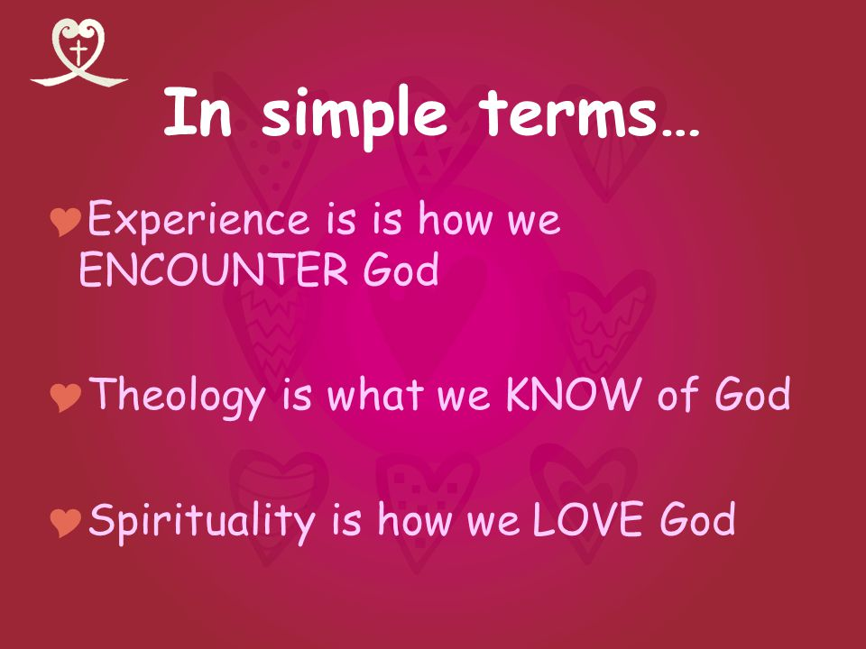 In simple terms… Experience is is how we ENCOUNTER God Theology is what we KNOW of God Spirituality is how we LOVE God