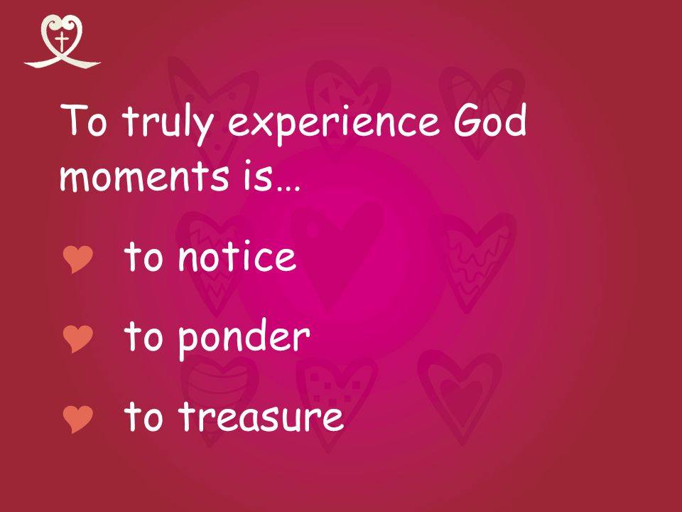 To truly experience God moments is… to notice to ponder to treasure