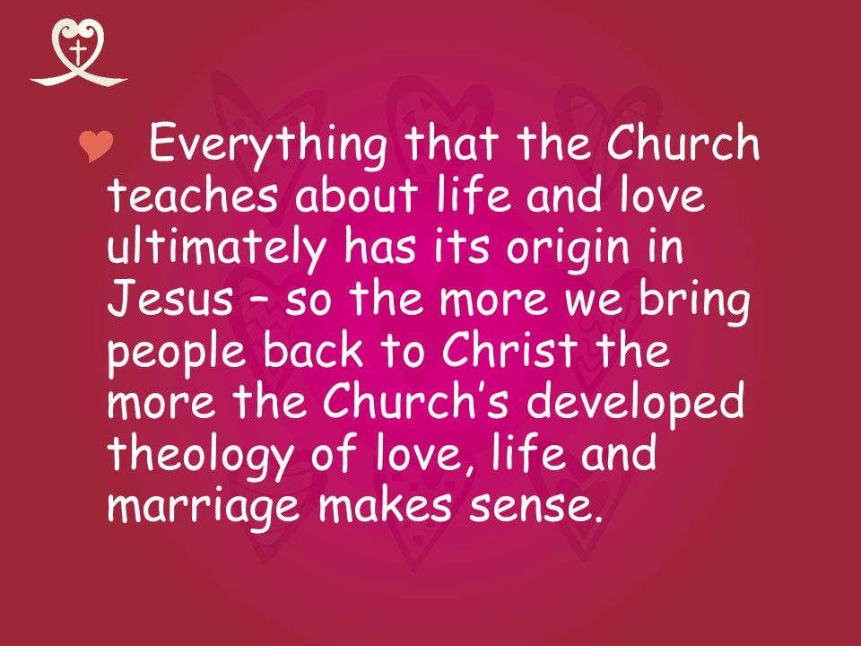 Everything that the Church teaches about life and love ultimately has its origin in Jesus – so the more we bring people back to Christ the more the Ch