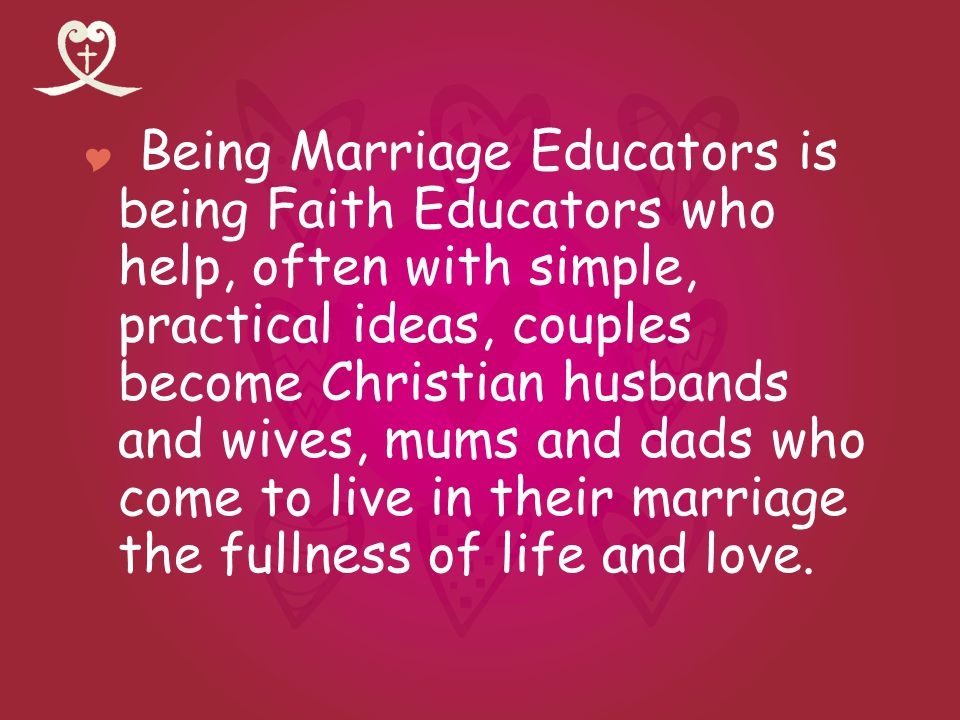 Being Marriage Educators is being Faith Educators who help, often with simple, practical ideas, couples become Christian husbands and wives, mums and
