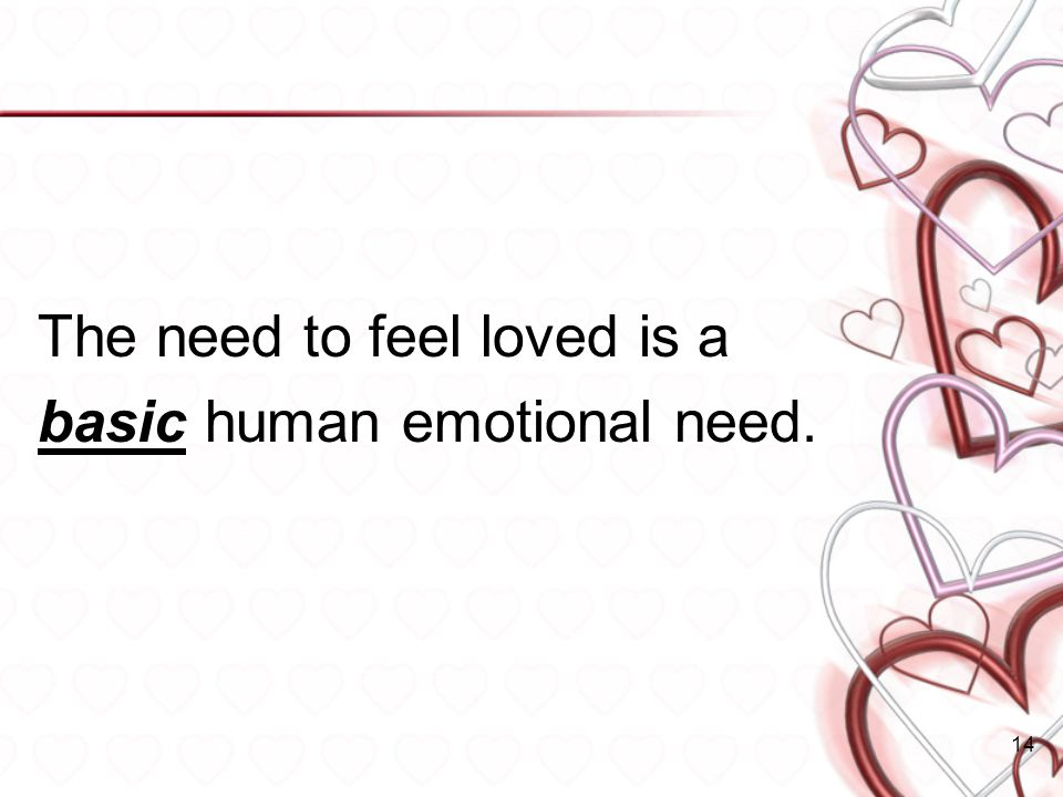 The need to feel loved is a basic human emotional need. 14