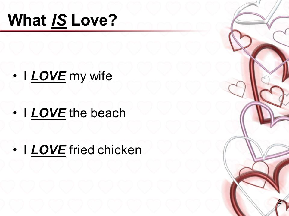 What IS Love? I LOVE my wife I LOVE the beach I LOVE fried chicken 2