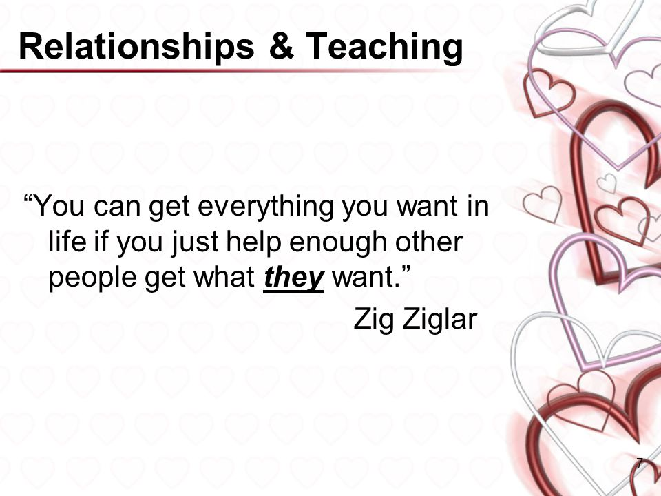 Relationships & Teaching You can get everything you want in life if you just help enough other people get what they want.