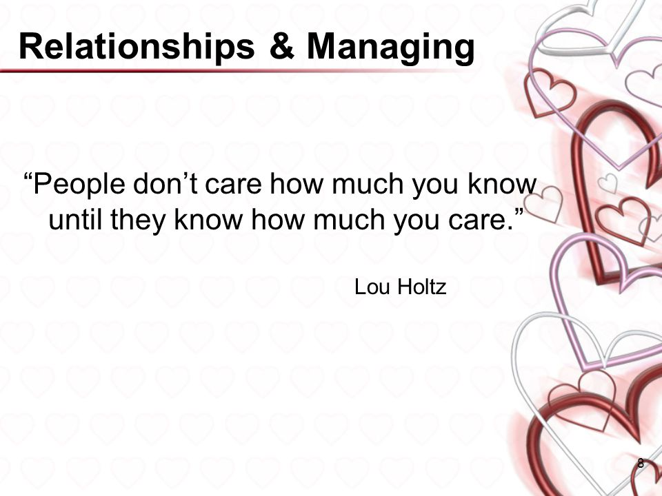 Relationships & Managing People dont care how much you know until they know how much you care.