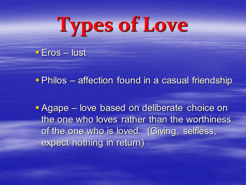 Types of Love Eros – lust Eros – lust Philos – affection found in a casual friendship Philos – affection found in a casual friendship Agape – love based on deliberate choice on the one who loves rather than the worthiness of the one who is loved.