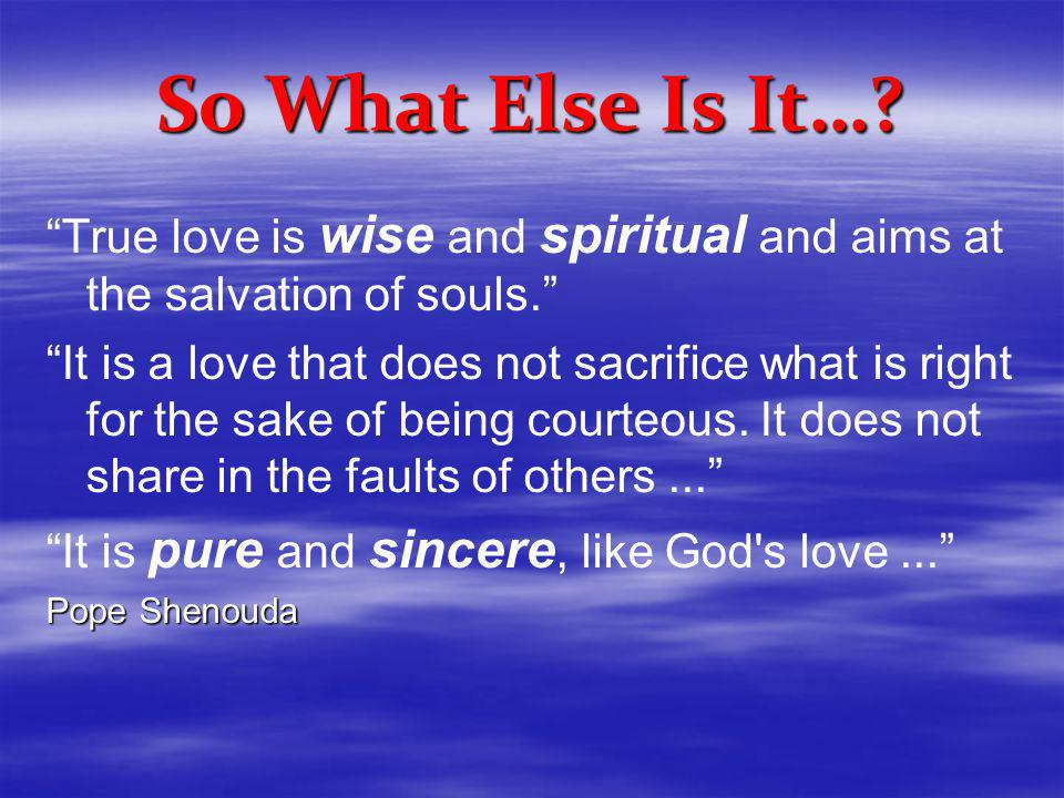So What Else Is It…. True love is wise and spiritual and aims at the salvation of souls.