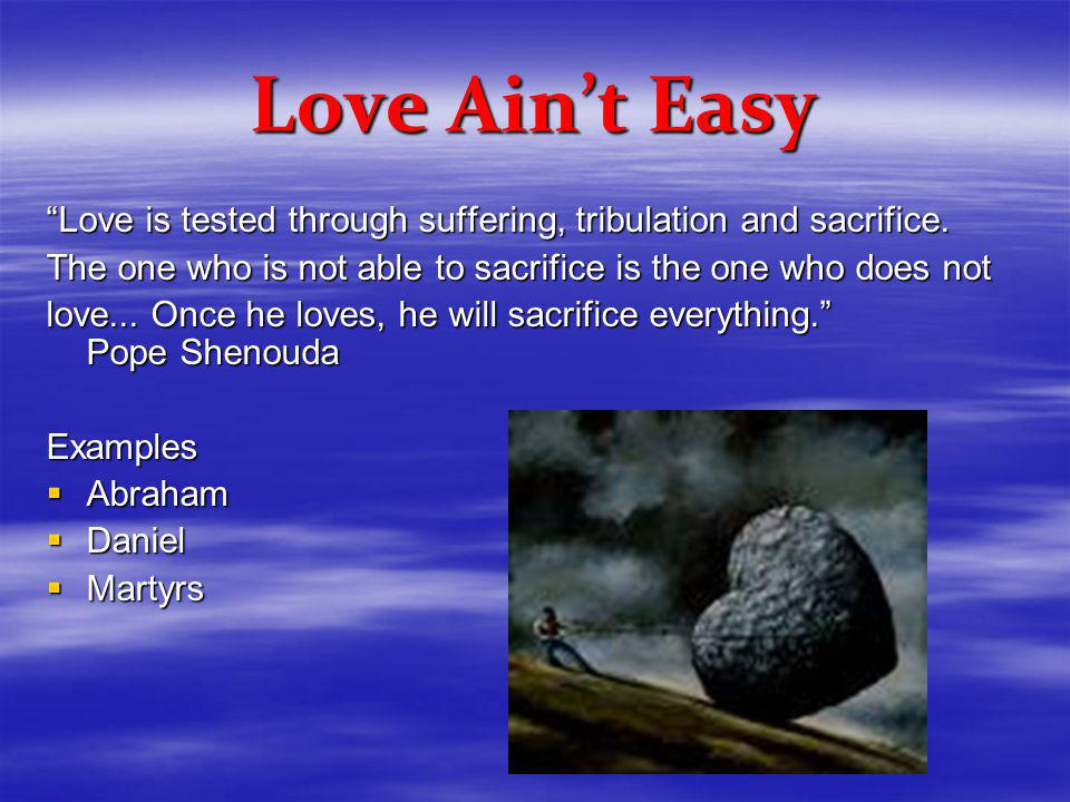 Love Aint Easy Love is tested through suffering, tribulation and sacrifice.