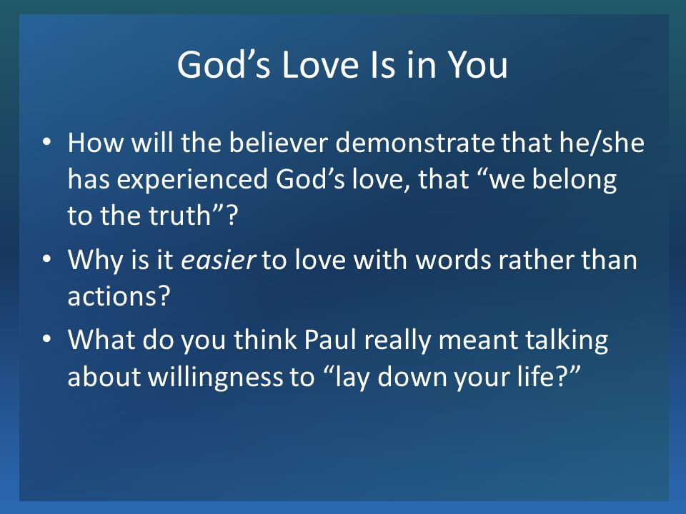 Gods Love Is in You How will the believer demonstrate that he/she has experienced Gods love, that we belong to the truth? Why is it easier to love wit