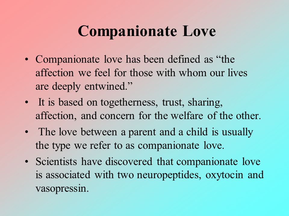 Companionate Love Companionate love has been defined as the affection we feel for those with whom our lives are deeply entwined. It is based on togeth