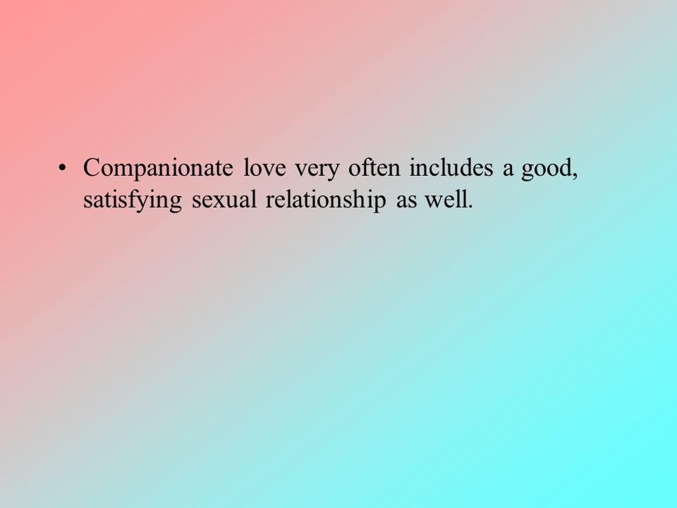 Companionate love very often includes a good, satisfying sexual relationship as well.