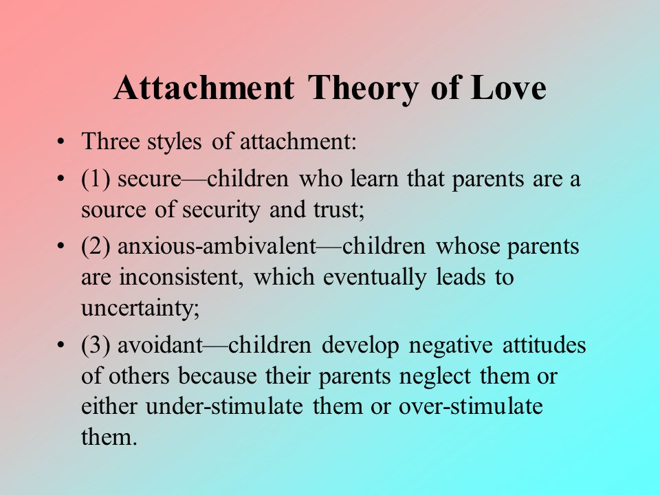 Attachment Theory of Love Three styles of attachment: (1) securechildren who learn that parents are a source of security and trust; (2) anxious-ambiva