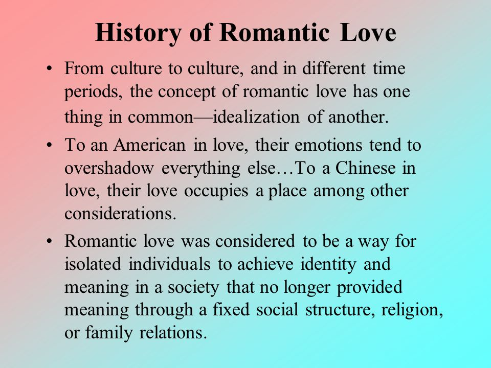 History of Romantic Love From culture to culture, and in different time periods, the concept of romantic love has one thing in commonidealization of a