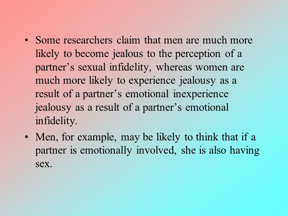 Some researchers claim that men are much more likely to become jealous to the perception of a partners sexual infidelity, whereas women are much more