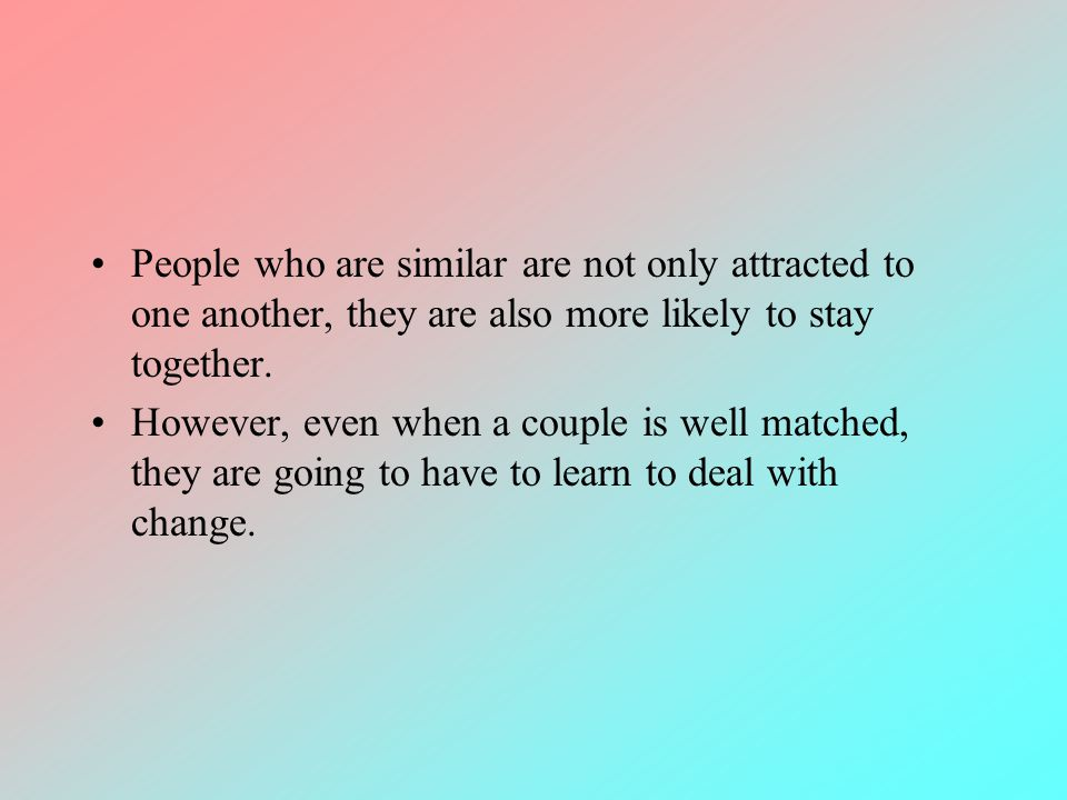 People who are similar are not only attracted to one another, they are also more likely to stay together. However, even when a couple is well matched,