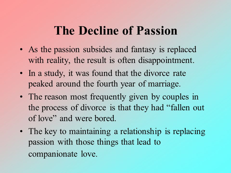 The Decline of Passion As the passion subsides and fantasy is replaced with reality, the result is often disappointment. In a study, it was found that