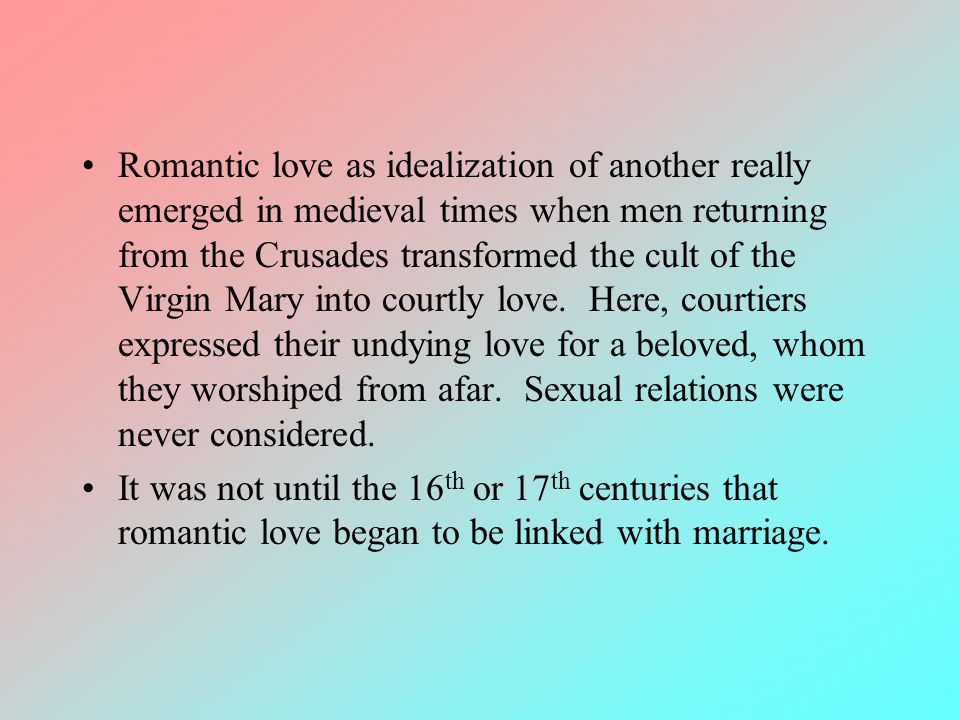 Romantic love as idealization of another really emerged in medieval times when men returning from the Crusades transformed the cult of the Virgin Mary
