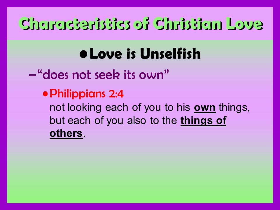 Characteristics of Christian Love Love is Unselfish –does not seek its own Philippians 2:4 not looking each of you to his own things, but each of you also to the things of others.