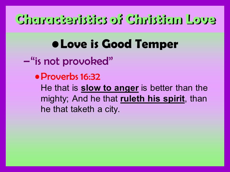 Characteristics of Christian Love Love is Good Temper –is not provoked Proverbs 16:32 He that is slow to anger is better than the mighty; And he that ruleth his spirit, than he that taketh a city.