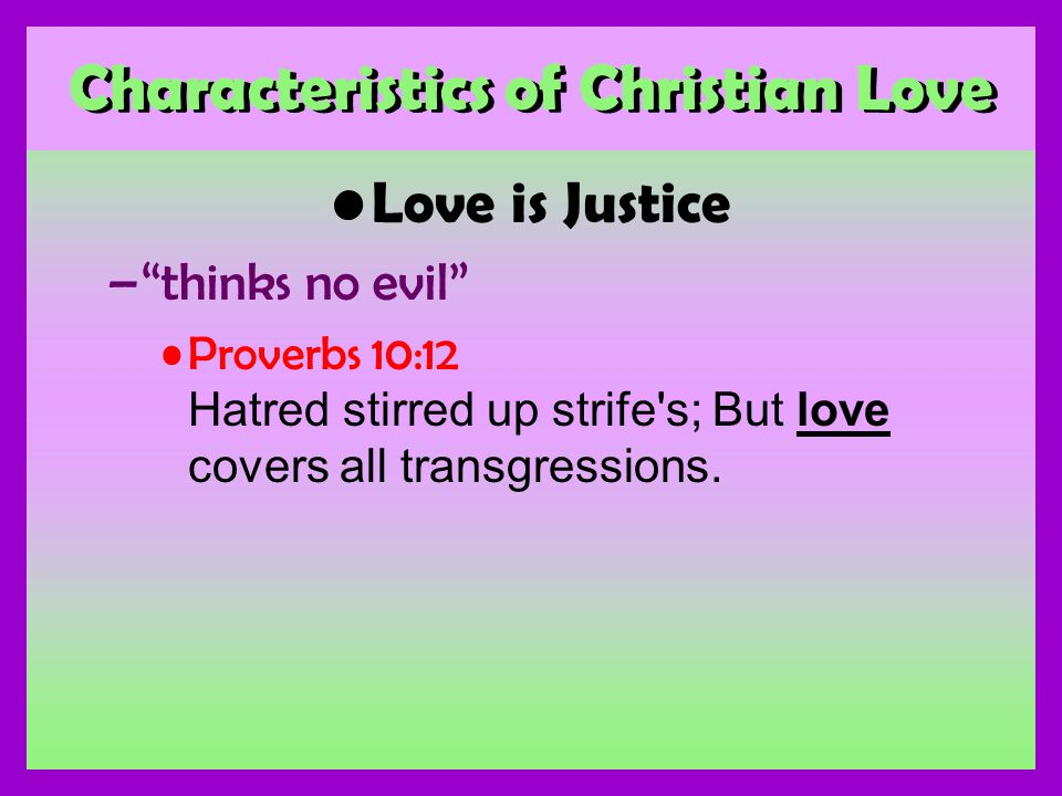 Characteristics of Christian Love Love is Justice –thinks no evil Proverbs 10:12 Hatred stirred up strife s; But love covers all transgressions.