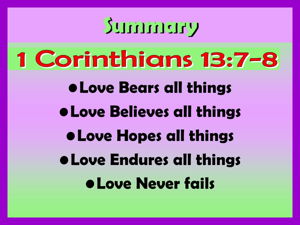 Summary Love Bears all things Love Believes all things Love Hopes all things Love Endures all things Love Never fails