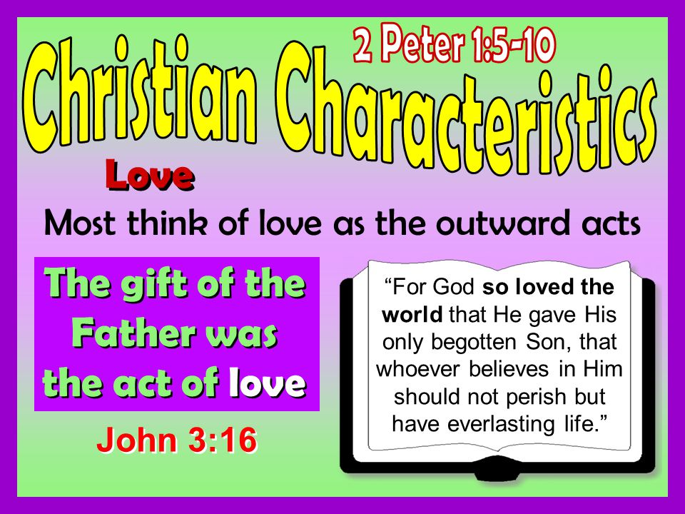 Love Most think of love as the outward acts The gift of the Father was the act of love For God so loved the world that He gave His only begotten Son, that whoever believes in Him should not perish but have everlasting life.
