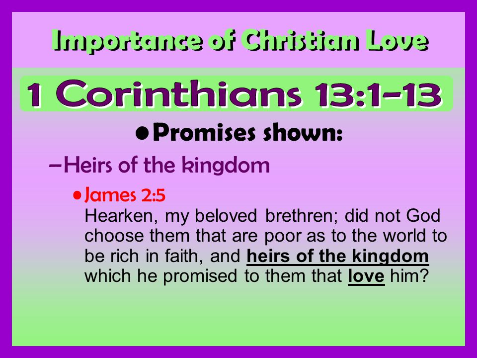 Importance of Christian Love Promises shown: –Heirs of the kingdom James 2:5 Hearken, my beloved brethren; did not God choose them that are poor as to the world to be rich in faith, and heirs of the kingdom which he promised to them that love him