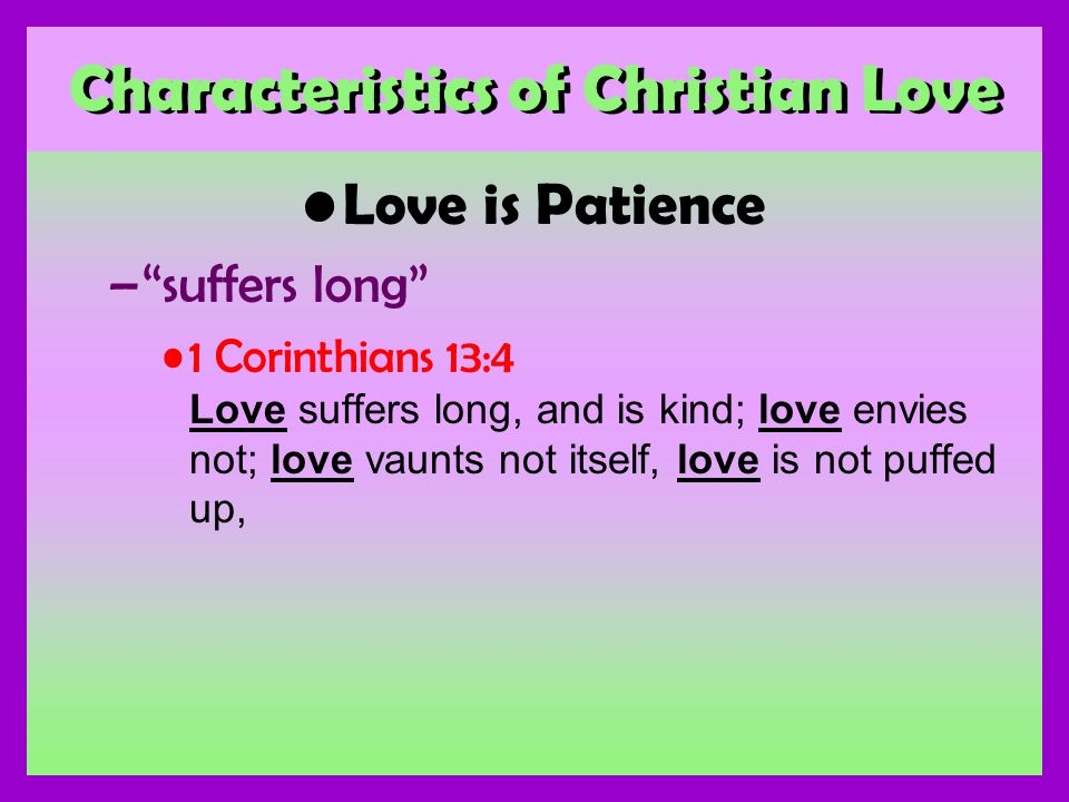 Characteristics of Christian Love Love is Patience –suffers long 1 Corinthians 13:4 Love suffers long, and is kind; love envies not; love vaunts not itself, love is not puffed up,