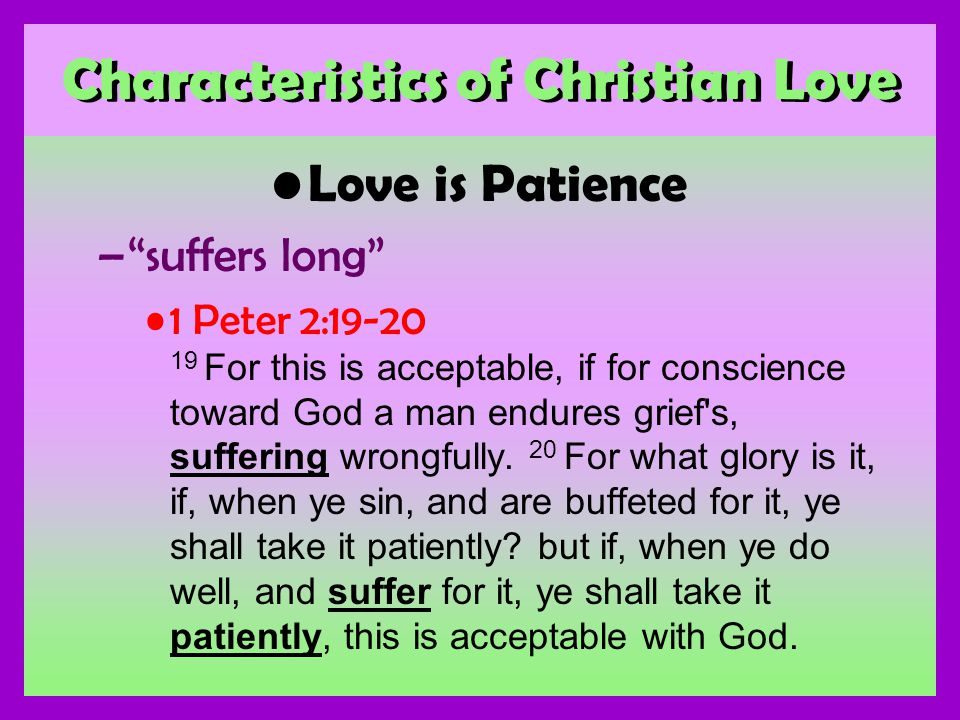 Characteristics of Christian Love Love is Patience –suffers long 1 Peter 2:19-20 19 For this is acceptable, if for conscience toward God a man endures grief s, suffering wrongfully.