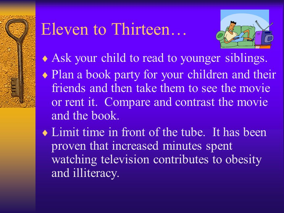 Eleven to Thirteen… Ask your child to read to younger siblings.