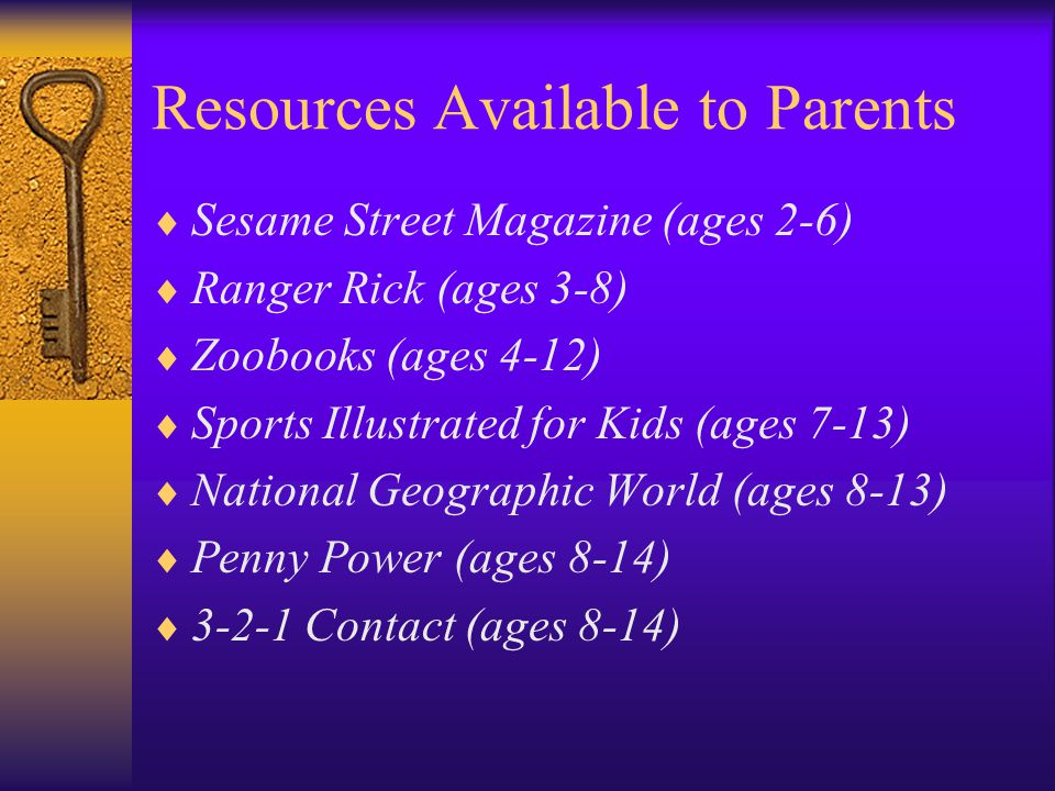 Resources Available to Parents Sesame Street Magazine (ages 2-6) Ranger Rick (ages 3-8) Zoobooks (ages 4-12) Sports Illustrated for Kids (ages 7-13) National Geographic World (ages 8-13) Penny Power (ages 8-14) 3-2-1 Contact (ages 8-14)