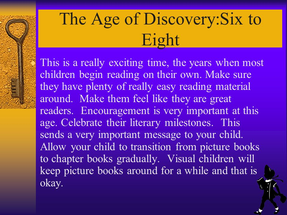 The Age of Discovery:Six to Eight This is a really exciting time, the years when most children begin reading on their own.
