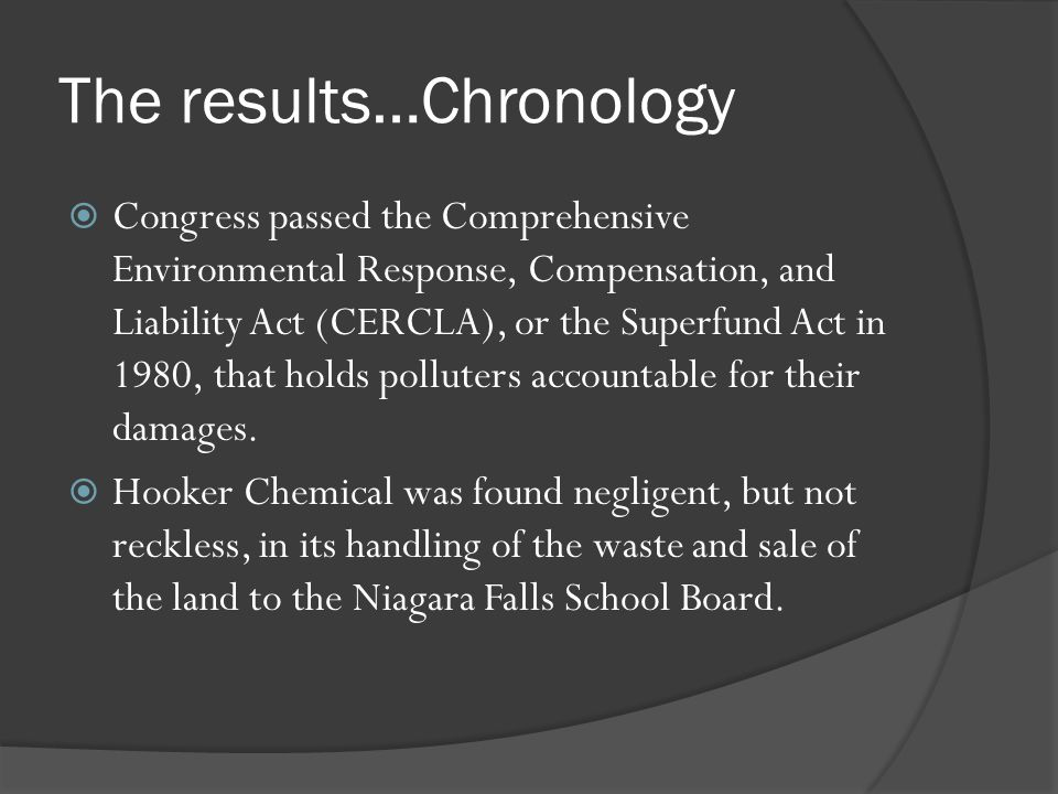The results…Chronology Congress passed the Comprehensive Environmental Response, Compensation, and Liability Act (CERCLA), or the Superfund Act in 198