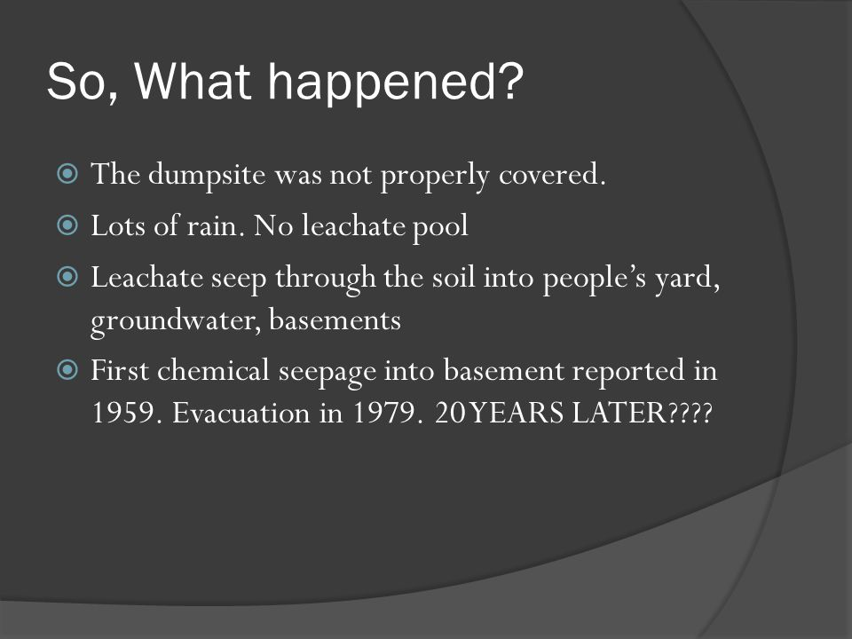 So, What happened? The dumpsite was not properly covered. Lots of rain. No leachate pool Leachate seep through the soil into peoples yard, groundwater