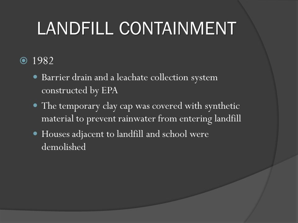 LANDFILL CONTAINMENT 1982 Barrier drain and a leachate collection system constructed by EPA The temporary clay cap was covered with synthetic material