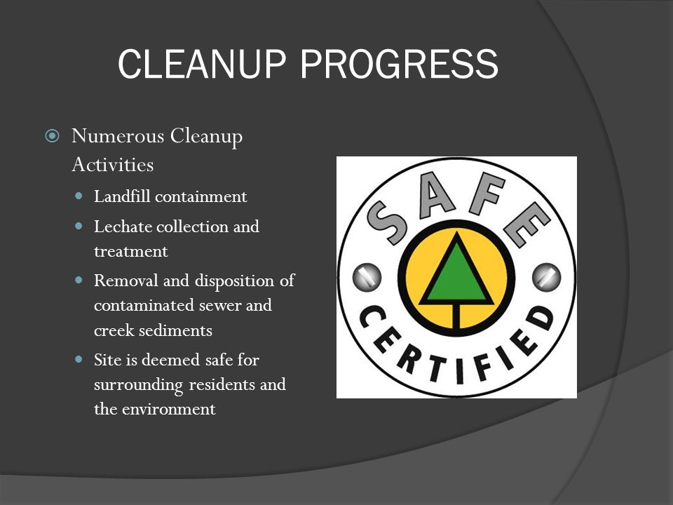 CLEANUP PROGRESS Numerous Cleanup Activities Landfill containment Lechate collection and treatment Removal and disposition of contaminated sewer and c