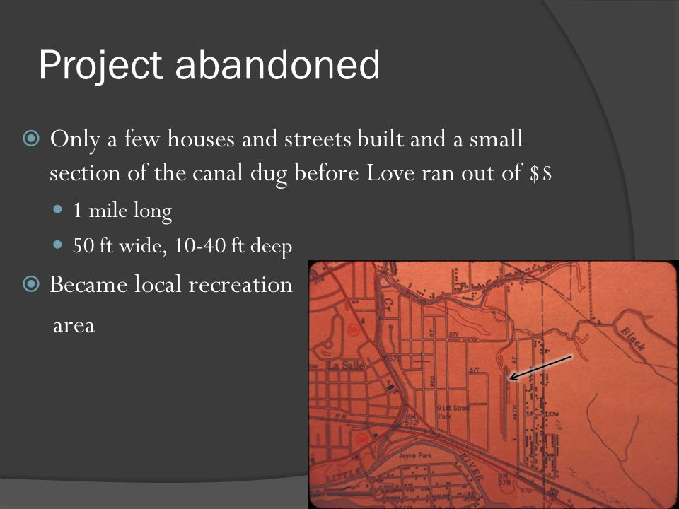 Project abandoned Only a few houses and streets built and a small section of the canal dug before Love ran out of $$ 1 mile long 50 ft wide, 10-40 ft