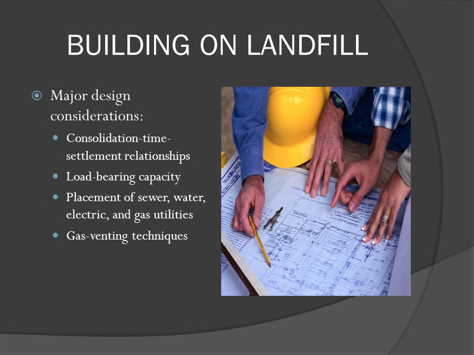 BUILDING ON LANDFILL Major design considerations: Consolidation-time- settlement relationships Load-bearing capacity Placement of sewer, water, electr