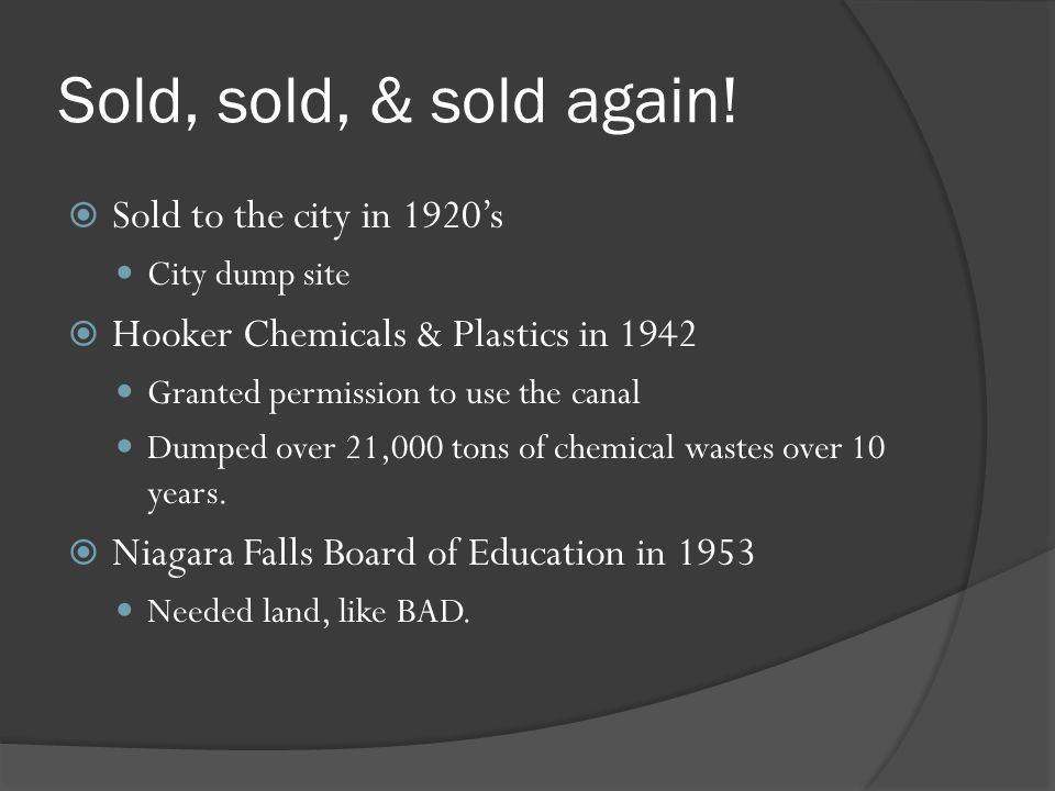 Sold, sold, & sold again! Sold to the city in 1920s City dump site Hooker Chemicals & Plastics in 1942 Granted permission to use the canal Dumped over