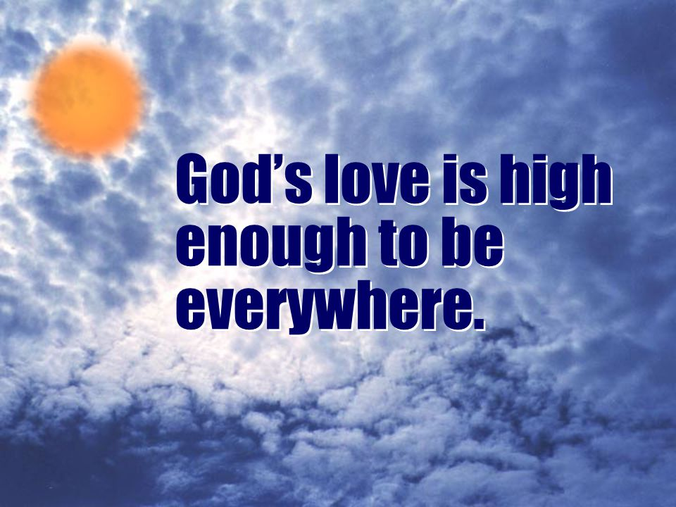 Romans 8:39 (NIV) …neither height nor depth, nor anything in all creation will be able to separate us from the love of God that is in Christ Jesus our Lord.