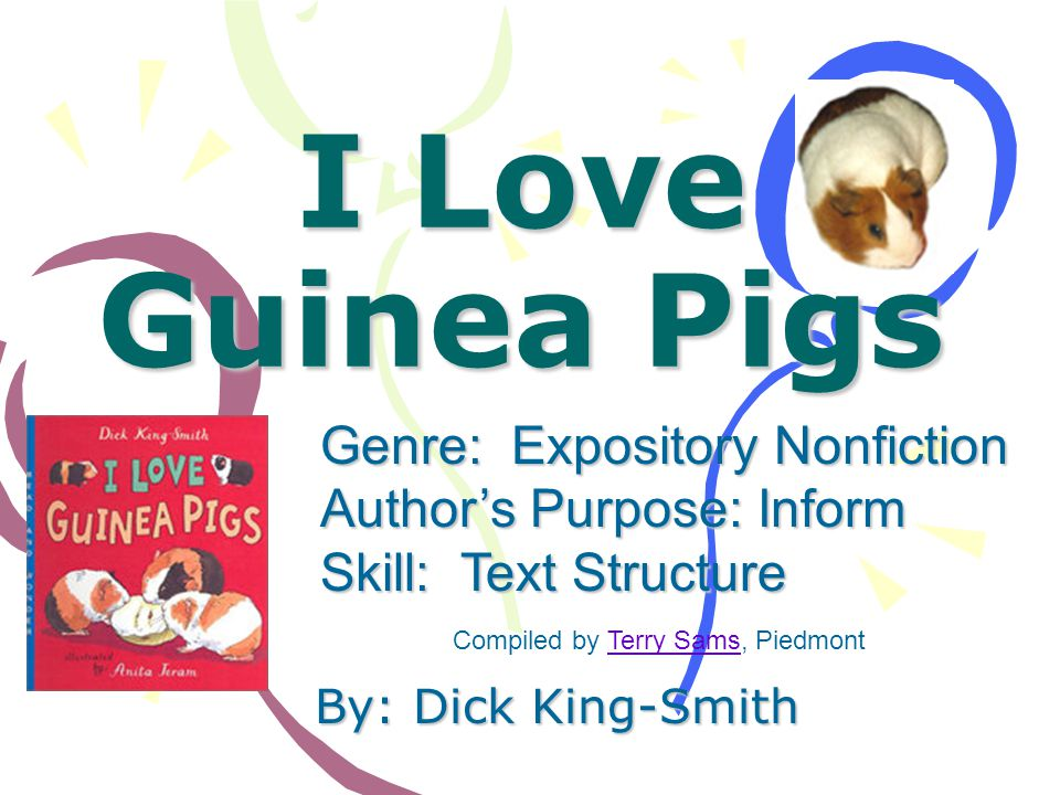 I Love Guinea Pigs By: Dick King-Smith Genre: Expository Nonfiction Authors Purpose: Inform Skill: Text Structure Compiled by Terry Sams, PiedmontTerry Sams