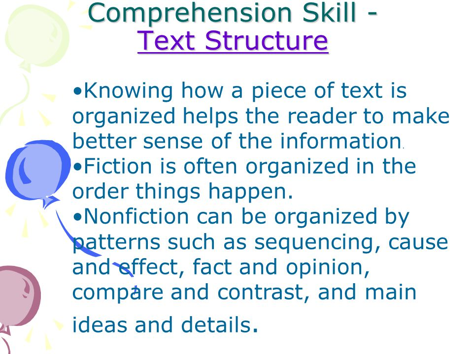 Comprehension Skill - Text Structure Text Structure Text Structure Knowing how a piece of text is organized helps the reader to make better sense of the information.