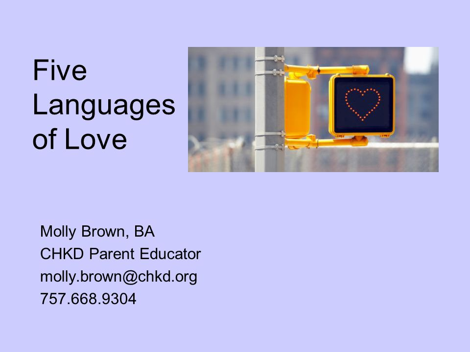 Five Languages of Love Molly Brown, BA CHKD Parent Educator molly.brown@chkd.org 757.668.9304