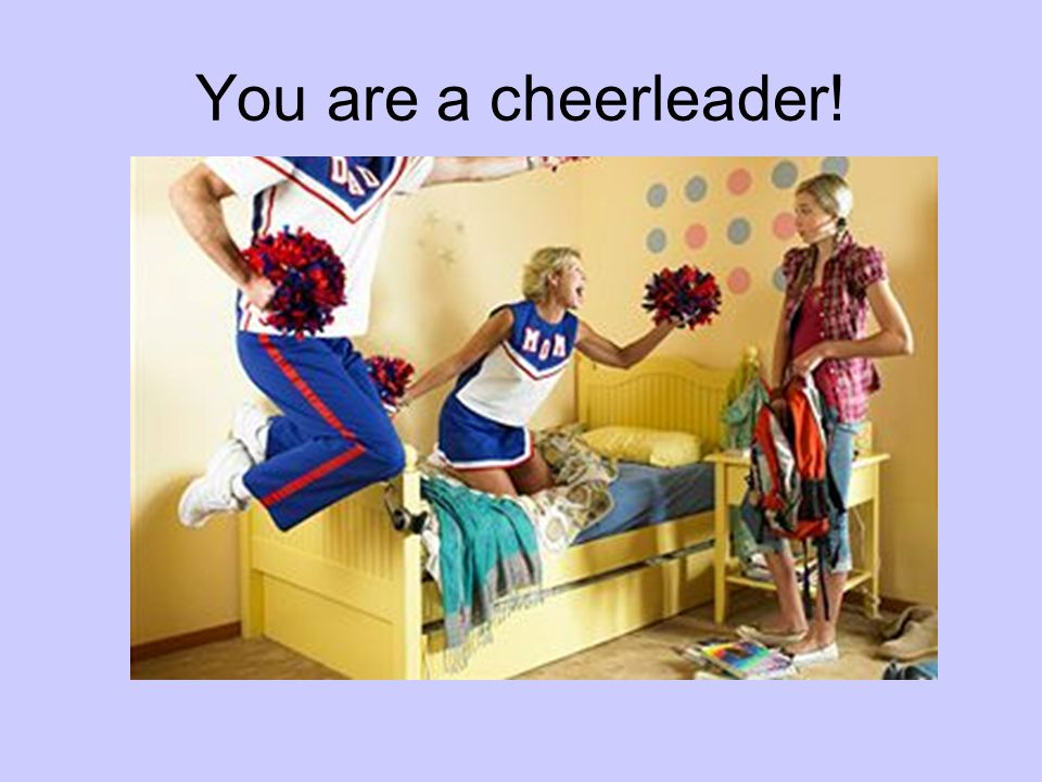 You are a cheerleader!