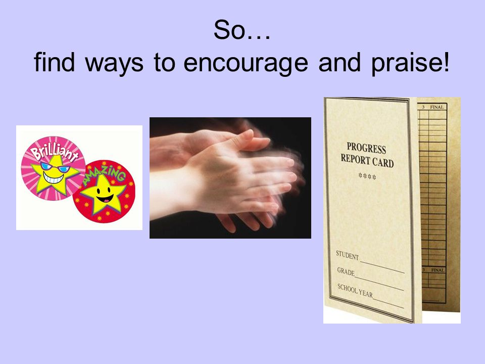 So… find ways to encourage and praise!
