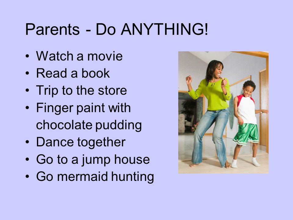 Parents - Do ANYTHING! Watch a movie Read a book Trip to the store Finger paint with chocolate pudding Dance together Go to a jump house Go mermaid hu