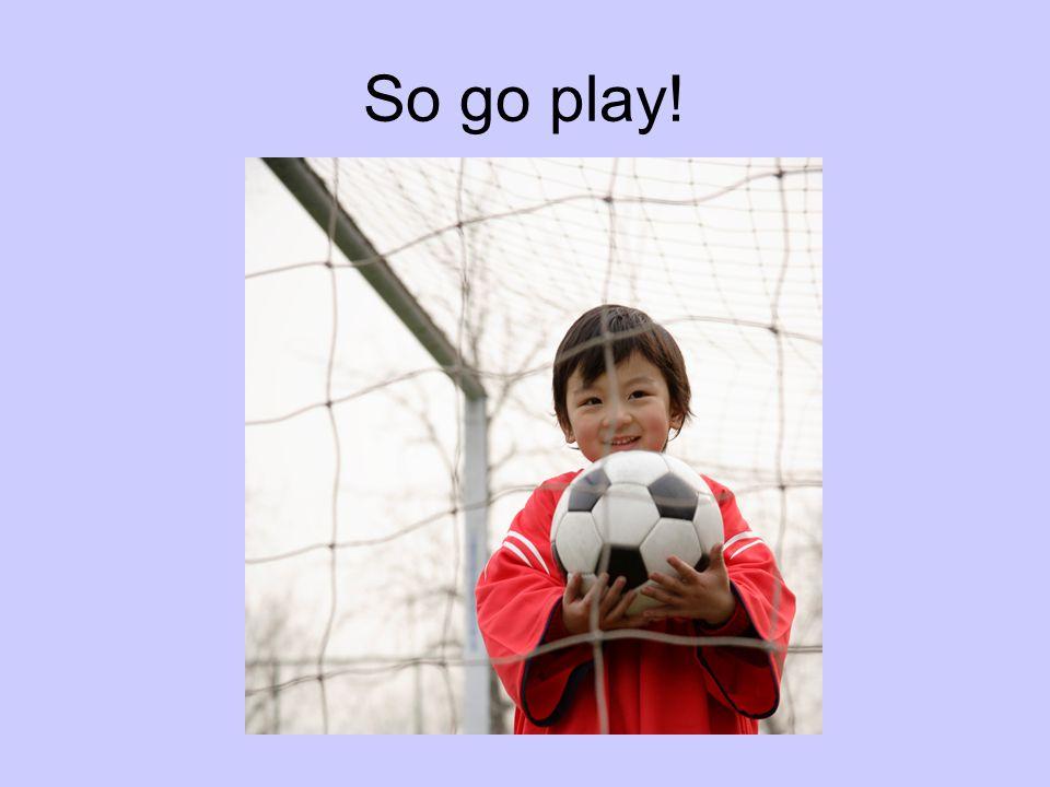 So go play!